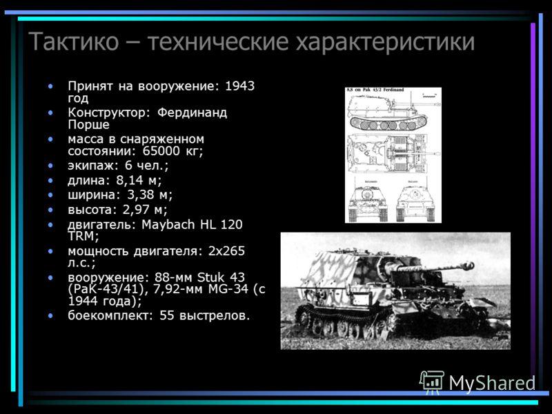 Тактико – технические характеристики Принят на вооружение: 1943 год Конструктор: Фердинанд Порше масса в снаряженном состоянии: 65000 кг; экипаж: 6 чел.; длина: 8,14 м; ширина: 3,38 м; высота: 2,97 м; двигатель: Maybach HL 120 TRM; мощность двигателя