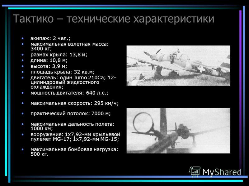 Тактико – технические характеристики экипаж: 2 чел.; максимальная взлетная масса: 3400 кг; размах крыла: 13,8 м; длина: 10,8 м; высота: 3,9 м; площадь крыла: 32 кв.м; двигатель: один Jumo 210Са; 12- цилиндровый жидкостного охлаждения; мощность двигат