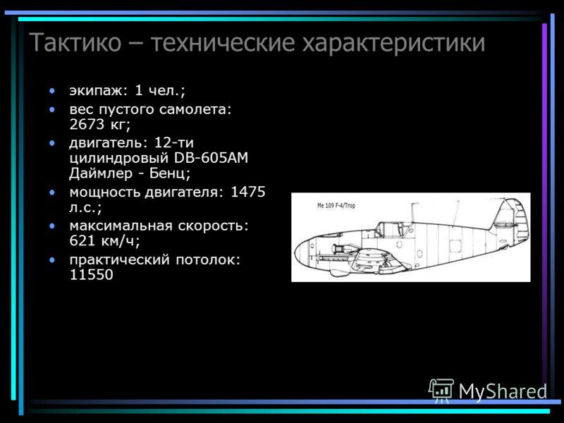 Тактико – технические характеристики экипаж: 1 чел.; вес пустого самолета: 2673 кг; двигатель: 12-ти цилиндровый DB-605AM Даймлер - Бенц; мощность двигателя: 1475 л.с.; максимальная скорость: 621 км/ч; практический потолок: 11550