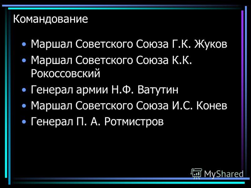 Командование Маршал Советского Союза Г.К. Жуков Маршал Советского Союза К.К. Рокоссовский Генерал армии Н.Ф. Ватутин Маршал Советского Союза И.С. Конев Генерал П. А. Ротмистров