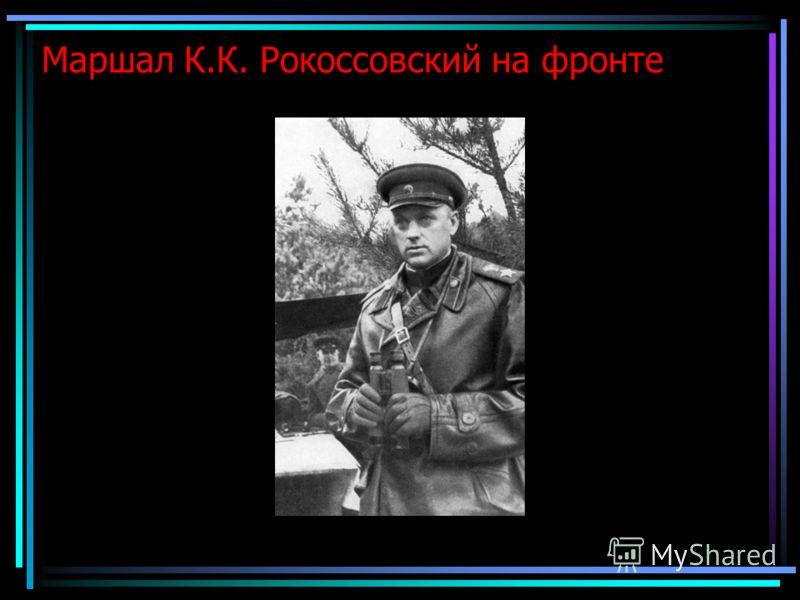 Маршал К.К. Рокоссовский на фронте