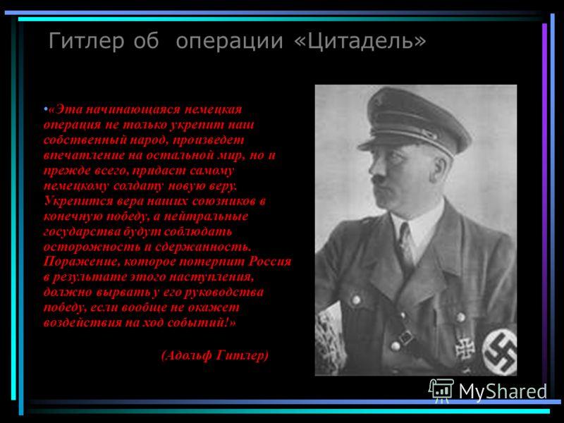 Гитлер об операции «Цитадель» (Адольф Гитлер) «Эта начинающаяся немецкая операция не только укрепит наш собственный народ, произведет впечатление на остальной мир, но и прежде всего, придаст самому немецкому солдату новую веру. Укрепится вера наших с