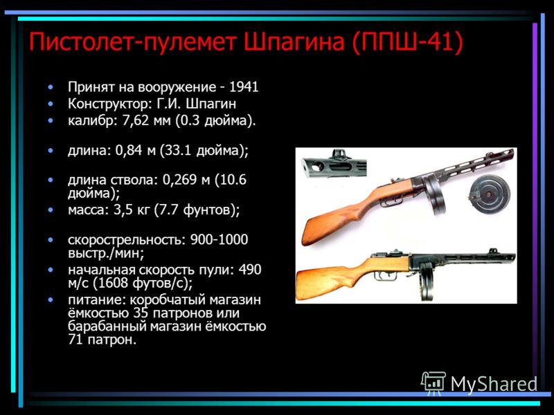Пистолет-пулемет Шпагина (ППШ-41) Принят на вооружение - 1941 Конструктор: Г.И. Шпагин калибр: 7,62 мм (0.3 дюйма). длина: 0,84 м (33.1 дюйма); длина ствола: 0,269 м (10.6 дюйма); масса: 3,5 кг (7.7 фунтов); скорострельность: 900-1000 выстр./мин; нач