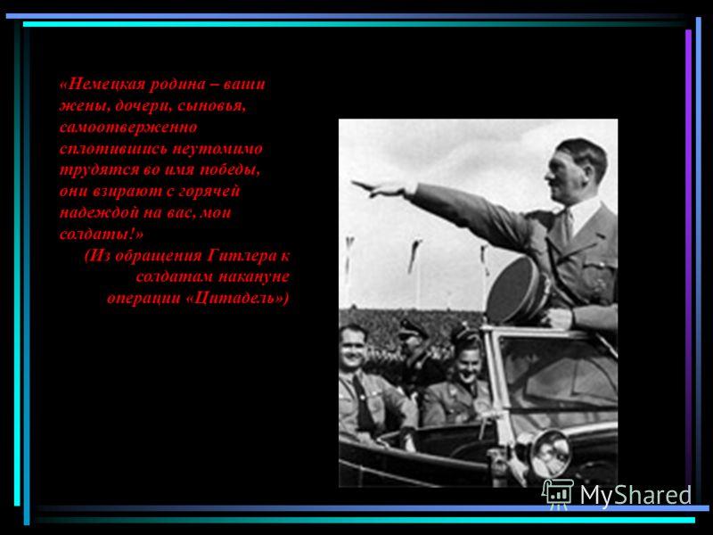 «Немецкая родина – ваши жены, дочери, сыновья, самоотверженно сплотившись неутомимо трудятся во имя победы, они взирают с горячей надеждой на вас, мои солдаты!» (Из обращения Гитлера к солдатам накануне операции «Цитадель»)
