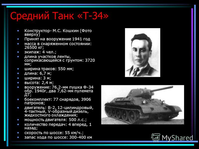 Средний Танк «Т-34» Конструктор- М.С. Кошкин (Фото вверху) Принят на вооружение 1941 год масса в снаряженном состоянии: 26500 кг; экипаж: 4 чел.; длина участков ленты, соприкасающейся с грунтом: 3720 мм; ширина траков: 550 мм; длина: 6,7 м; ширина: 3