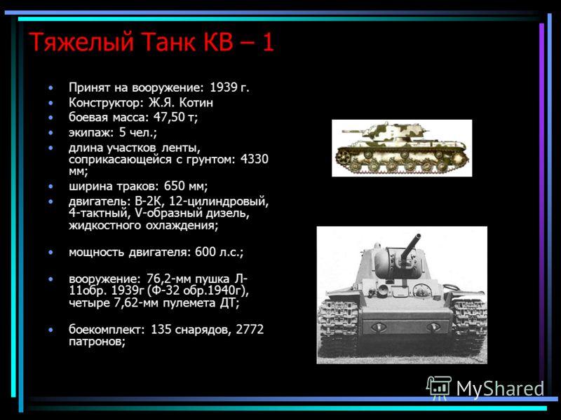 Тяжелый Танк КВ – 1 Принят на вооружение: 1939 г. Конструктор: Ж.Я. Котин боевая масса: 47,50 т; экипаж: 5 чел.; длина участков ленты, соприкасающейся с грунтом: 4330 мм; ширина траков: 650 мм; двигатель: В-2К, 12-цилиндровый, 4-тактный, V-образный д
