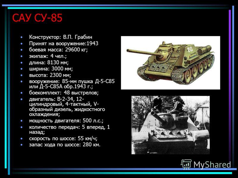 САУ СУ-85 Конструктор: В.П. Грабин Принят на вооружение:1943 боевая масса: 29600 кг; экипаж: 4 чел.; длина: 8130 мм; ширина: 3000 мм; высота: 2300 мм; вооружение: 85-мм пушка Д-5-С85 или Д-5-С85А обр.1943 г.; боекомплект: 48 выстрелов; двигатель: В-2