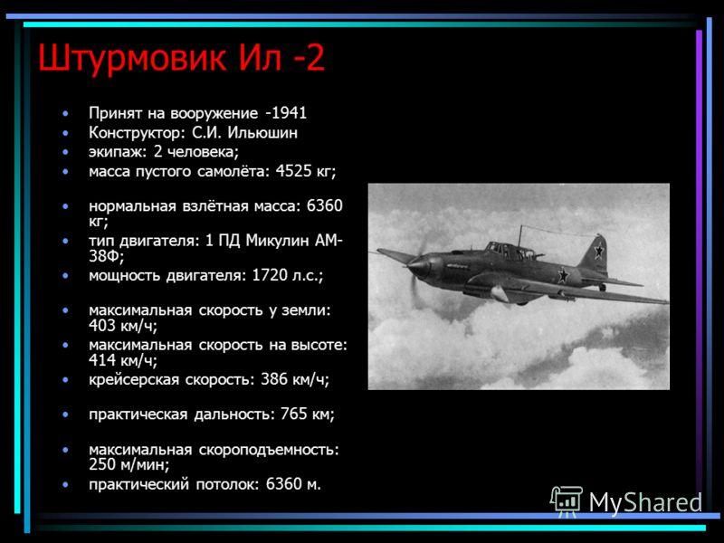 Штурмовик Ил -2 Принят на вооружение -1941 Конструктор: С.И. Ильюшин экипаж: 2 человека; масса пустого самолёта: 4525 кг; нормальная взлётная масса: 6360 кг; тип двигателя: 1 ПД Микулин АМ- 38Ф; мощность двигателя: 1720 л.с.; максимальная скорость у