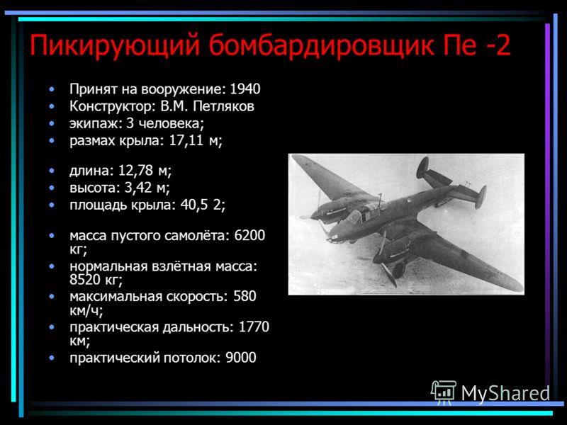 Пикирующий бомбардировщик Пе -2 Принят на вооружение: 1940 Конструктор: В.М. Петляков экипаж: 3 человека; размах крыла: 17,11 м; длина: 12,78 м; высота: 3,42 м; площадь крыла: 40,5 2; масса пустого самолёта: 6200 кг; нормальная взлётная масса: 8520 к