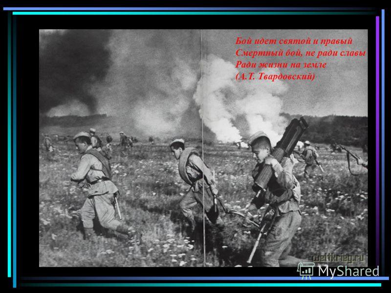 Бой идет святой и правый Смертный бой, не ради славы Ради жизни на земле (А.Т. Твардовский)