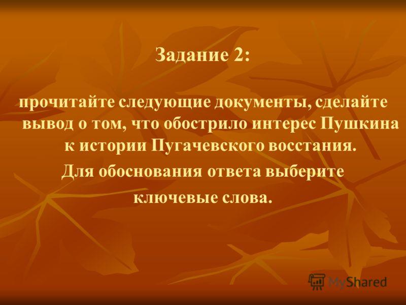 Задание 2: прочитайте следующие документы, сделайте вывод о том, что обострило интерес Пушкина к истории Пугачевского восстания. Для обоснования ответа выберите ключевые слова.
