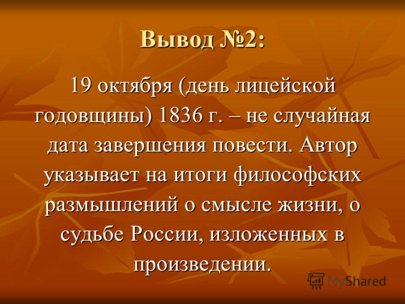 Вывод 2: 19 октября (день лицейской годовщины) 1836 г. – не случайная дата завершения повести. Автор указывает на итоги философских размышлений о смысле жизни, о судьбе России, изложенных в произведении.