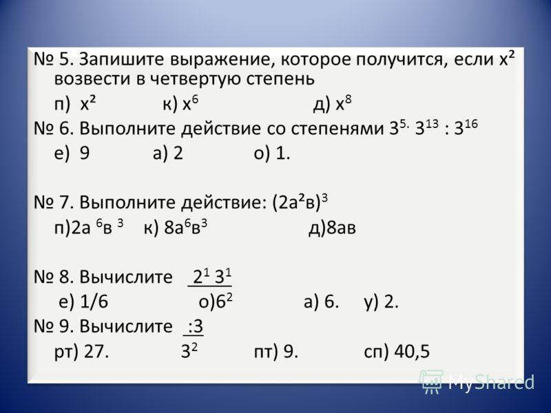 5. Запишите выражение, которое получится, если х² возвести в четвертую степень п) х² к) х 6 д) х 8 6. Выполните действие со степенями 3 5. 3 13 : 3 16 е) 9 а) 2 о) 1. 7. Выполните действие: (2а²в) 3 п)2а 6 в 3 к) 8а 6 в 3 д)8ав 8. Вычислите 2 1 3 1 е