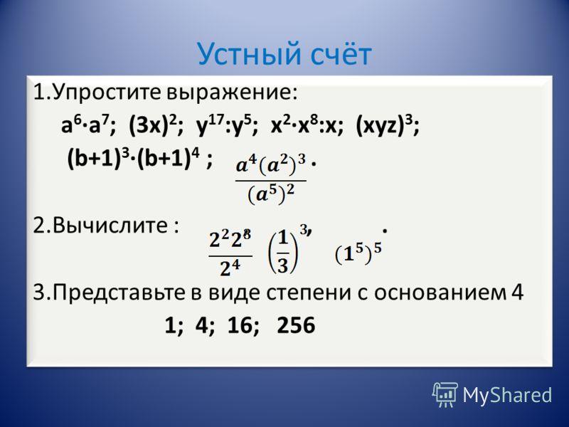 Устный счёт 1.Упростите выражение: а 6 а 7 ; (3х) 2 ; у 17 :у 5 ; х 2 х 8 :х; (хуz) 3 ; (b+1) 3 (b+1) 4 ;. 2.Вычислите :,,. 3.Представьте в виде степени с основанием 4 1; 4; 16; 256 1.Упростите выражение: а 6 а 7 ; (3х) 2 ; у 17 :у 5 ; х 2 х 8 :х; (х
