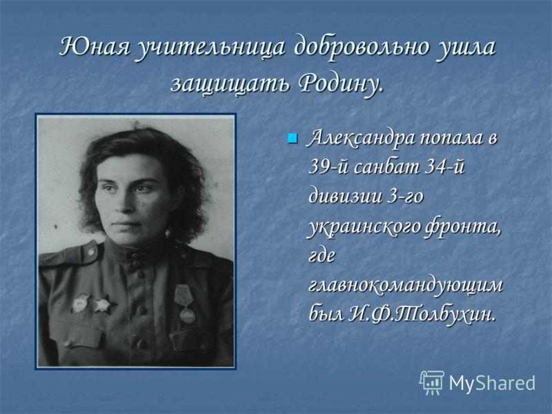 Юная учительница добровольно ушла защищать Родину. Александра попала в 39-й санбат 34-й дивизии 3-го украинского фронта, где главнокомандующим был И.Ф.Толбухин. Александра попала в 39-й санбат 34-й дивизии 3-го украинского фронта, где главнокомандующ