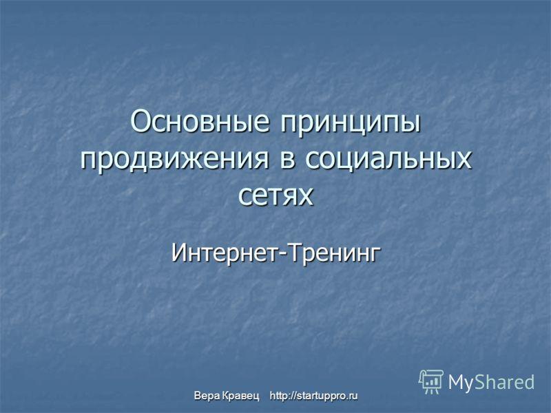 Вера Кравец http://startuppro.ru Основные принципы продвижения в социальных сетях Интернет-Тренинг