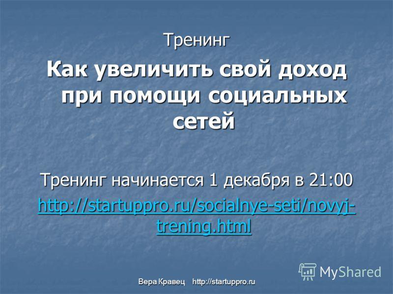 Вера Кравец http://startuppro.ru Тренинг Как увеличить свой доход при помощи социальных сетей Тренинг начинается 1 декабря в 21:00 http://startuppro.ru/socialnye-seti/novyj- trening.html http://startuppro.ru/socialnye-seti/novyj- trening.html
