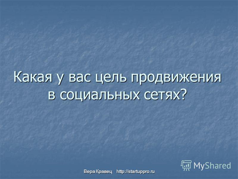 Вера Кравец http://startuppro.ru Какая у вас цель продвижения в социальных сетях?