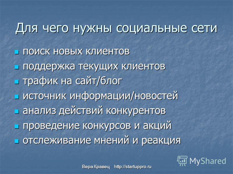 Вера Кравец http://startuppro.ru Для чего нужны социальные сети поиск новых клиентов поиск новых клиентов поддержка текущих клиентов поддержка текущих клиентов трафик на сайт/блог трафик на сайт/блог источник информации/новостей источник информации/н