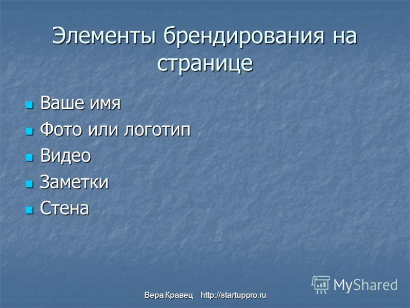 Вера Кравец http://startuppro.ru Элементы брендирования на странице Ваше имя Ваше имя Фото или логотип Фото или логотип Видео Видео Заметки Заметки Стена Стена