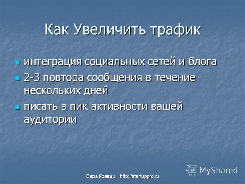 Вера Кравец http://startuppro.ru Как Увеличить трафик интеграция социальных сетей и блога интеграция социальных сетей и блога 2-3 повтора сообщения в течение нескольких дней 2-3 повтора сообщения в течение нескольких дней писать в пик активности ваше