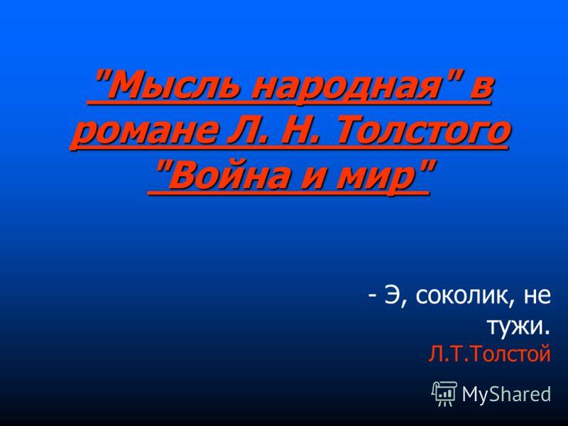 Мысль народная в романе Л. Н. Толстого Война и мир - Э, соколик, не тужи. Л.Т.Толстой