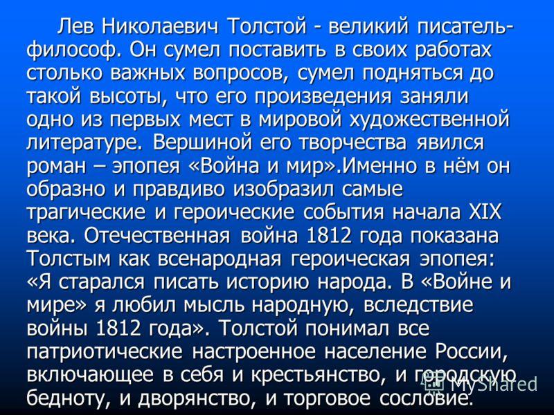 Лев Николаевич Толстой - великий писатель- философ. Он сумел поставить в своих работах столько важных вопросов, сумел подняться до такой высоты, что его произведения заняли одно из первых мест в мировой художественной литературе. Вершиной его творчес
