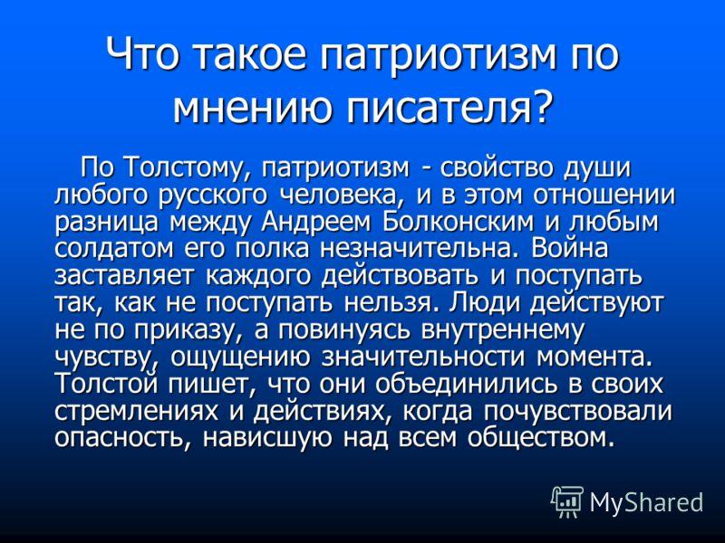 По Толстому, патриотизм - свойство души любого русского человека, и в этом отношении разница между Андреем Болконским и любым солдатом его полка незначительна. Война заставляет каждого действовать и поступать так, как не поступать нельзя. Люди действ
