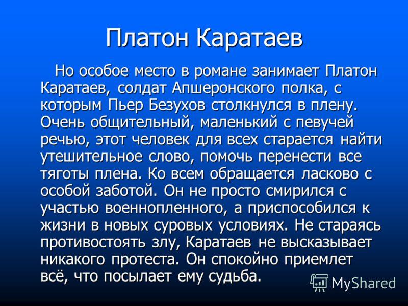 Платон Каратаев Но особое место в романе занимает Платон Каратаев, солдат Апшеронского полка, с которым Пьер Безухов столкнулся в плену. Очень общительный, маленький с певучей речью, этот человек для всех старается найти утешительное слово, помочь пе