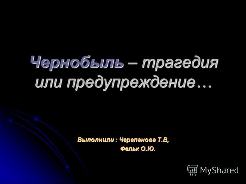 Чернобыль – трагедия или предупреждение… Выполнили : Черепанова Т.В, Фельк О.Ю. Фельк О.Ю.