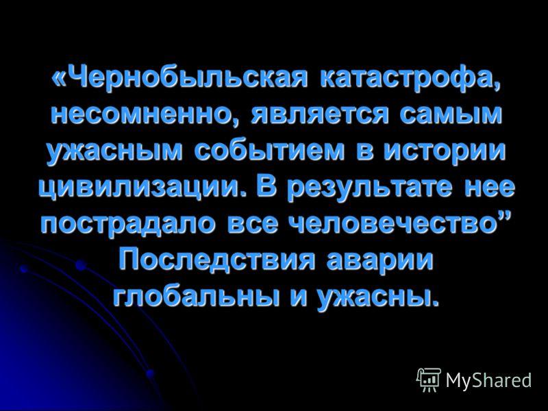 «Чернобыльская катастрофа, несомненно, является самым ужасным событием в истории цивилизации. В результате нее пострадало все человечество Последствия аварии глобальны и ужасны.