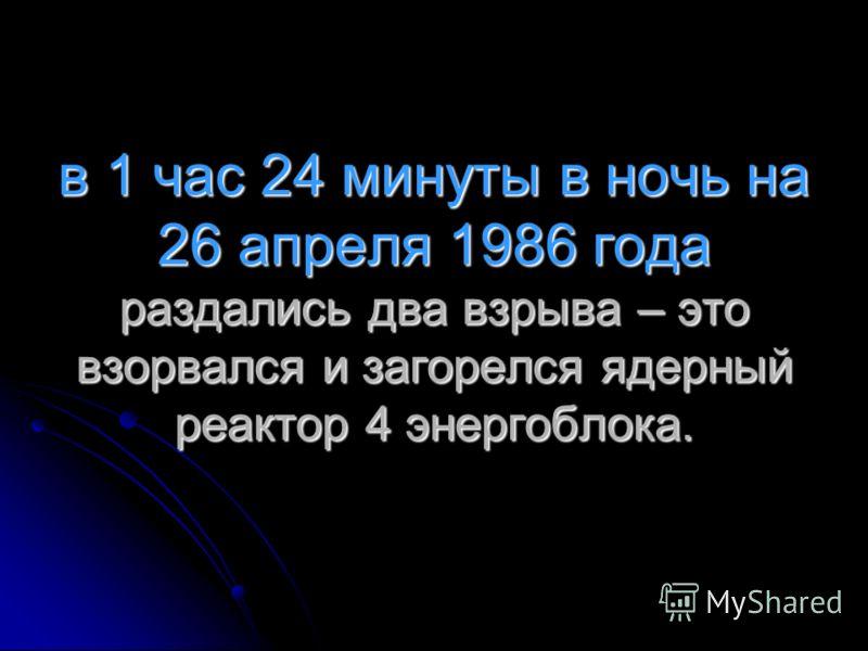 в 1 час 24 минуты в ночь на 26 апреля 1986 года раздались два взрыва – это взорвался и загорелся ядерный реактор 4 энергоблока.