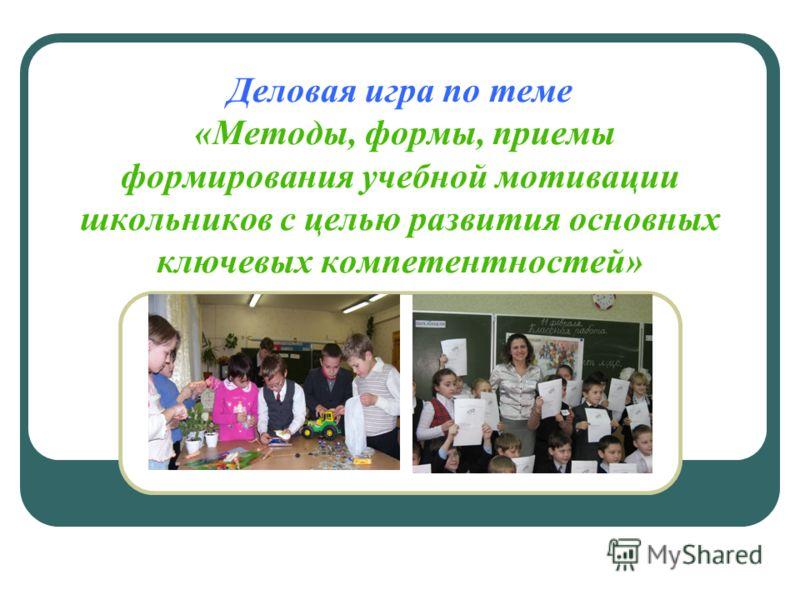 Деловая игра по теме «Методы, формы, приемы формирования учебной мотивации школьников с целью развития основных ключевых компетентностей»