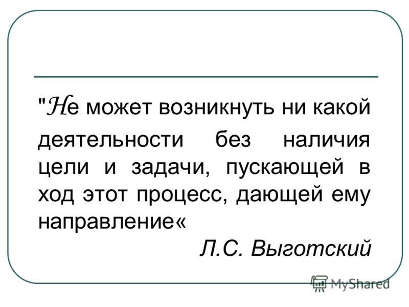 Н е может возникнуть ни какой деятельности без наличия цели и задачи, пускающей в ход этот процесс, дающей ему направление« Л.С. Выготский