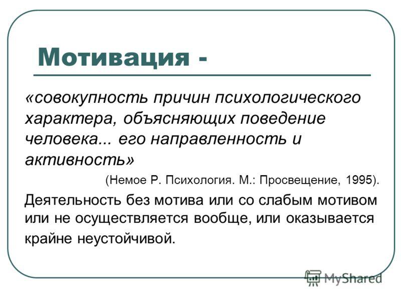 Мотивация - «совокупность причин психологического характера, объясняющих поведение человека... его направленность и активность» (Немое Р. Психология. М.: Просвещение, 1995). Деятельность без мотива или со слабым мотивом или не осуществляется вообще,