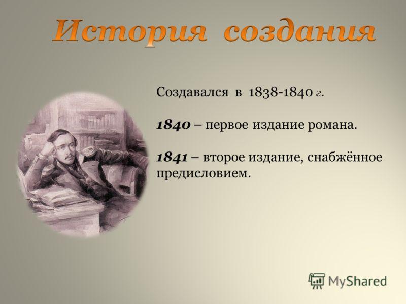 Создавался в 1838-1840 г. 1840 – первое издание романа. 1841 – второе издание, снабжённое предисловием.