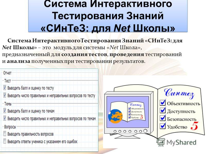 Система Интерактивного Тестирования Знаний «СИнТеЗ: для Net Школы» Система Интерактивного Тестирования Знаний «СИнТеЗ: для Net Школы» – это модуль для системы «Net Школа», предназначенный для создания тестов, проведения тестирований и анализа получен