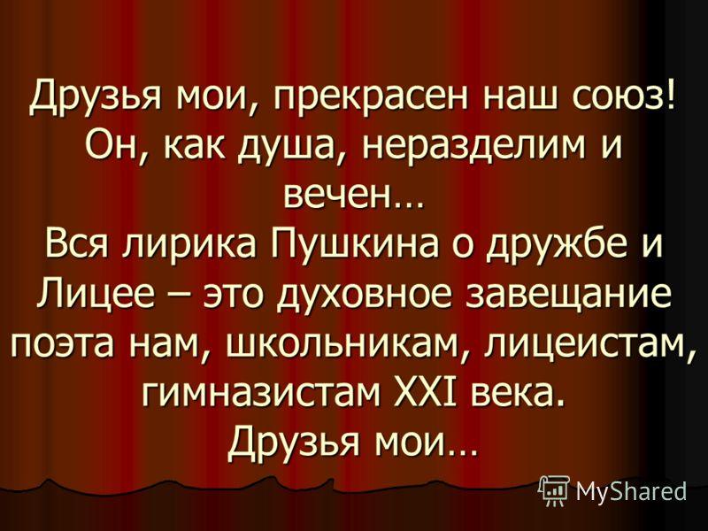 Вывод: Всей жизнью и творчеством Пушкин утверждал Всей жизнью и творчеством Пушкин утверждал такое благородное чувство, как дружба. Не было для поэта чувства сильнее, чем дружба, не было связи прочнее товарищества. Это чувство неотделимо для Пушкина