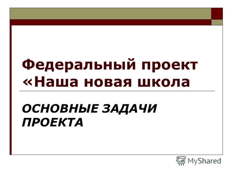 Федеральный проект «Наша новая школа ОСНОВНЫЕ ЗАДАЧИ ПРОЕКТА