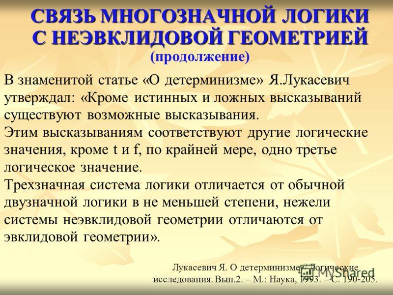 СВЯЗЬ МНОГОЗНАЧНОЙ ЛОГИКИ С НЕЭВКЛИДОВОЙ ГЕОМЕТРИЕЙ СВЯЗЬ МНОГОЗНАЧНОЙ ЛОГИКИ С НЕЭВКЛИДОВОЙ ГЕОМЕТРИЕЙ (продолжение) В знаменитой статье «О детерминизме» Я.Лукасевич утверждал: «Кроме истинных и ложных высказываний существуют возможные высказывания.