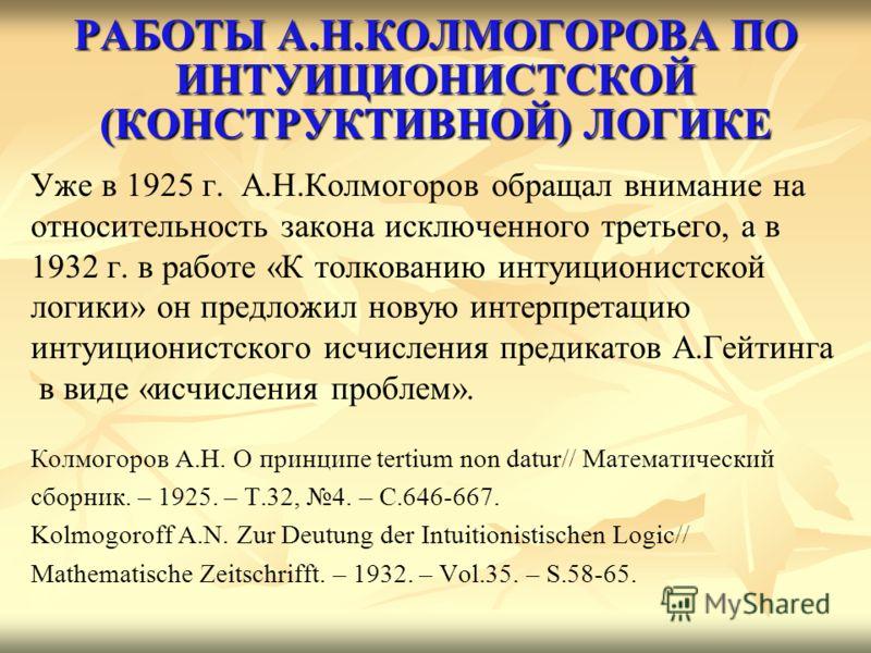 РАБОТЫ А.Н.КОЛМОГОРОВА ПО ИНТУИЦИОНИСТСКОЙ (КОНСТРУКТИВНОЙ) ЛОГИКЕ Уже в 1925 г. А.Н.Колмогоров обращал внимание на относительность закона исключенного третьего, а в 1932 г. в работе «К толкованию интуиционистской логики» он предложил новую интерпрет