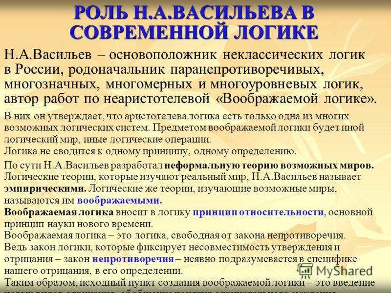 РОЛЬ Н.А.ВАСИЛЬЕВА В СОВРЕМЕННОЙ ЛОГИКЕ Н.А.Васильев – основоположник неклассических логик в России, родоначальник паранепротиворечивых, многозначных, многомерных и многоуровневых логик, автор работ по неаристотелевой «Воображаемой логике». В них он