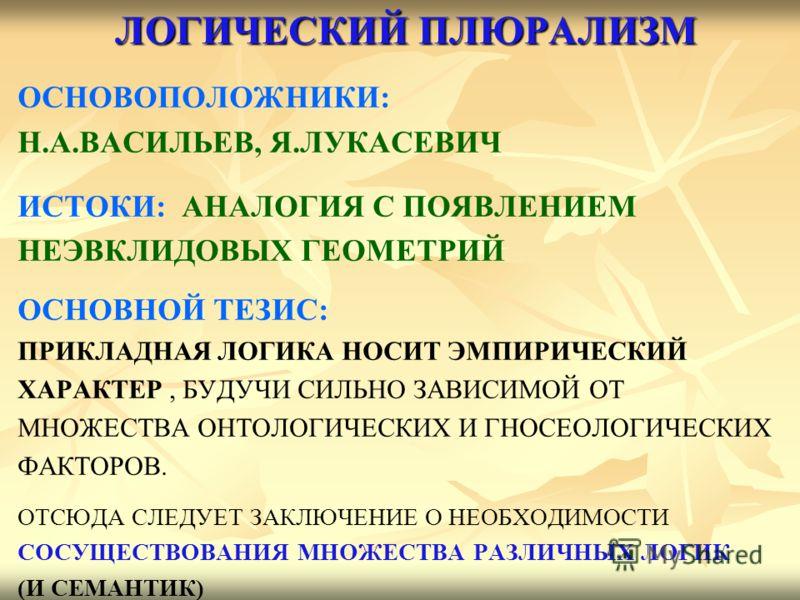 ЛОГИЧЕСКИЙ ПЛЮРАЛИЗМ ОСНОВОПОЛОЖНИКИ: Н.А.ВАСИЛЬЕВ, Я.ЛУКАСЕВИЧ ИСТОКИ: АНАЛОГИЯ С ПОЯВЛЕНИЕМ НЕЭВКЛИДОВЫХ ГЕОМЕТРИЙ ОСНОВНОЙ ТЕЗИС: ПРИКЛАДНАЯ ЛОГИКА НОСИТ ЭМПИРИЧЕСКИЙ ХАРАКТЕР, БУДУЧИ СИЛЬНО ЗАВИСИМОЙ ОТ МНОЖЕСТВА ОНТОЛОГИЧЕСКИХ И ГНОСЕОЛОГИЧЕСКИХ