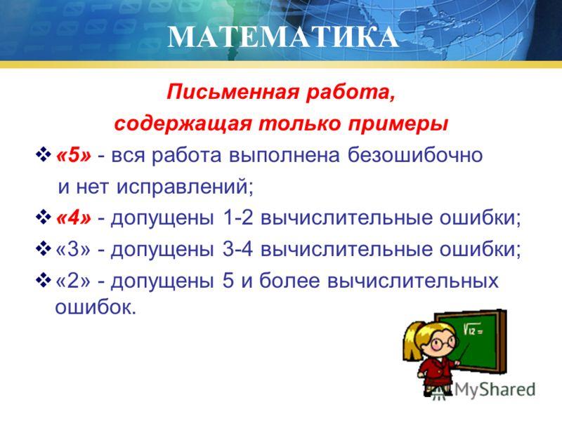МАТЕМАТИКА Письменная работа, содержащая только примеры «5» - вся работа выполнена безошибочно и нет исправлений; «4» - допущены 1-2 вычислительные ошибки; «3» - допущены 3-4 вычислительные ошибки; «2» - допущены 5 и более вычислительных ошибок.
