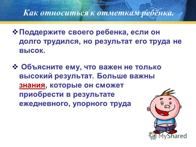 Как относиться к отметкам ребёнка. Поддержите своего ребенка, если он долго трудился, но результат его труда не высок. Объясните ему, что важен не только высокий результат. Больше важны знания, которые он сможет приобрести в результате ежедневного, у