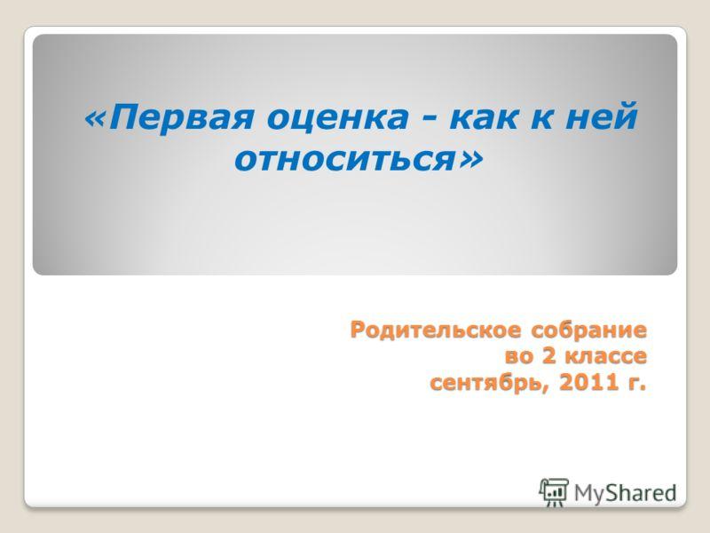 Родительское собрание во 2 классе сентябрь, 2011 г. « Первая оценка - как к ней относиться»
