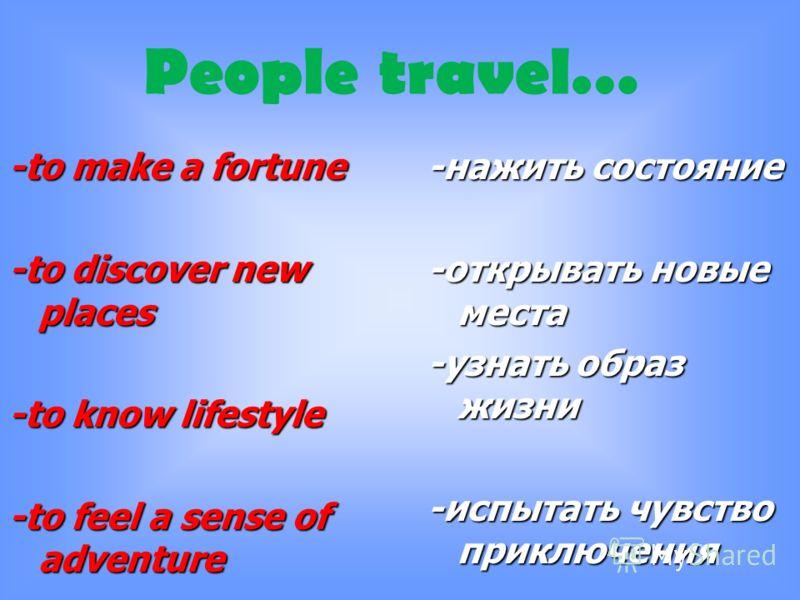 -to make a fortune -to discover new places -to know lifestyle -to feel a sense of adventure -нажить состояние -открывать новые места -узнать образ жизни -испытать чувство приключения People travel…