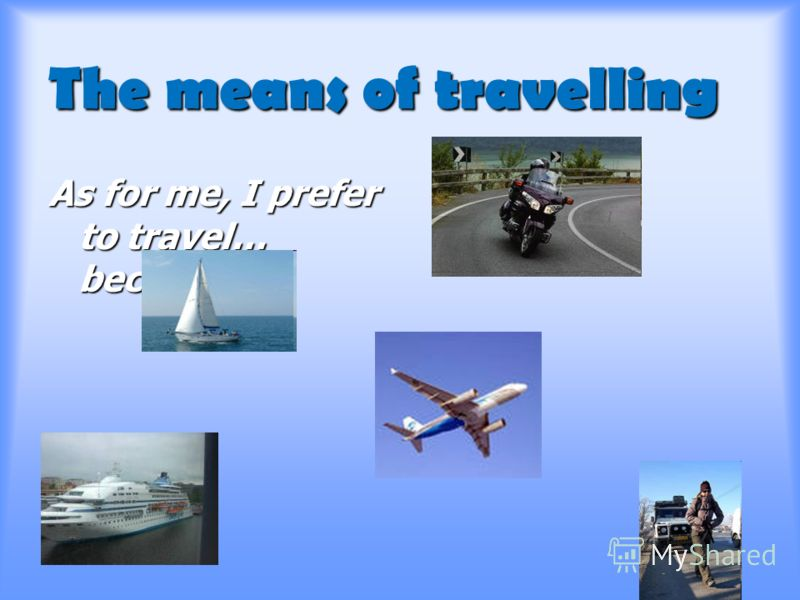 The means of travelling As for me, I prefer to travel… because…