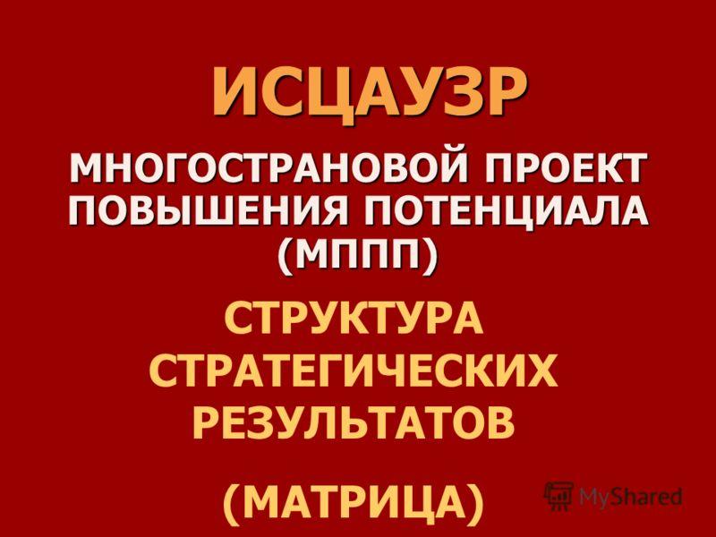 ИСЦАУЗР МНОГОСТРАНОВОЙ ПРОЕКТ ПОВЫШЕНИЯ ПОТЕНЦИАЛА (МППП) СТРУКТУРА СТРАТЕГИЧЕСКИХ РЕЗУЛЬТАТОВ (МАТРИЦА)