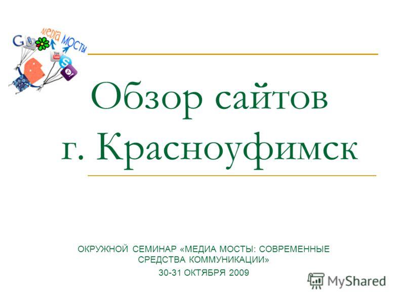 Обзор сайтов г. Красноуфимск ОКРУЖНОЙ СЕМИНАР «МЕДИА МОСТЫ: СОВРЕМЕННЫЕ СРЕДСТВА КОММУНИКАЦИИ» 30-31 ОКТЯБРЯ 2009